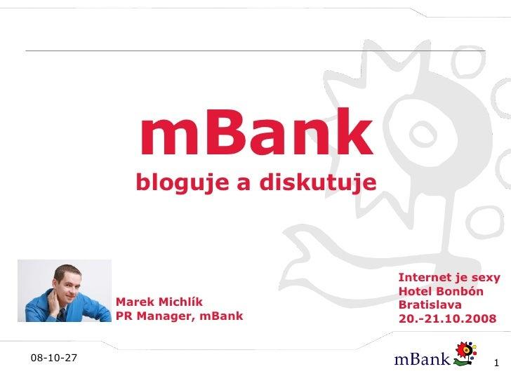 mBank bloguje a diskutuje Marek Michlík PR Manager, mBank Internet je sexy Hotel Bonbón Bratislava 20.-21.10.2008