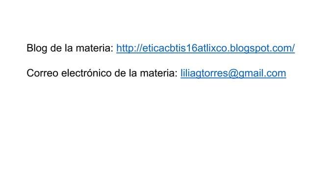 Blog de la materia: http://eticacbtis16atlixco.blogspot.com/ Correo electr�nico de la materia: liliagtorres@gmail.com