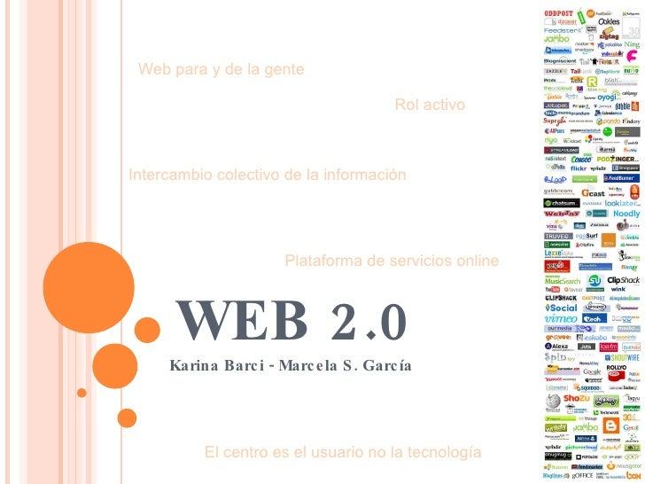 WEB 2.0 Karina Barci - Marcela S. García  Web para y de la gente  Rol activo  Intercambio colectivo de la información Plat...