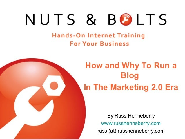 How and Why To Run a Blog In The Marketing 2.0 Era By Russ Henneberry www.russhenneberry.com russ (at) russhenneberry.com