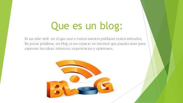 Que es un blog: Es un sitio web en el que uno o varios autores publican textos artículos, En pocas palabras, un blog es un...