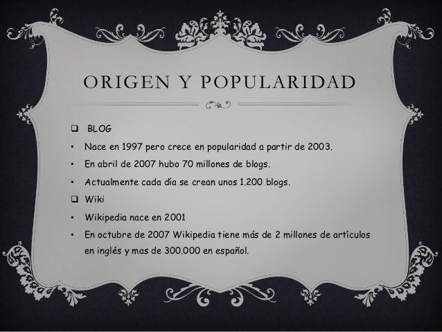 ORIGEN Y POPULARIDAD  BLOG • Nace en 1997 pero crece en popularidad a partir de 2003. • En abril de 2007 hubo 70 millones...