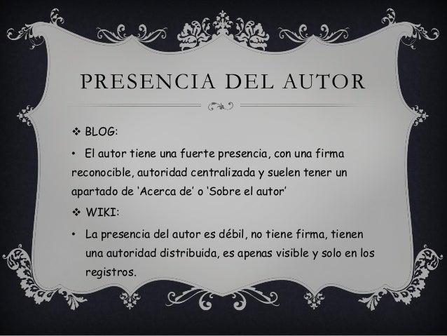 PRESENCIA DEL AUTOR  BLOG: • El autor tiene una fuerte presencia, con una firma reconocible, autoridad centralizada y sue...