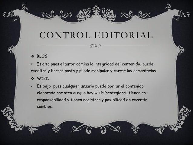 CONTROL EDITORIAL  BLOG: • Es alto pues el autor domina la integridad del contenido, puede reeditar y borrar posts y pued...