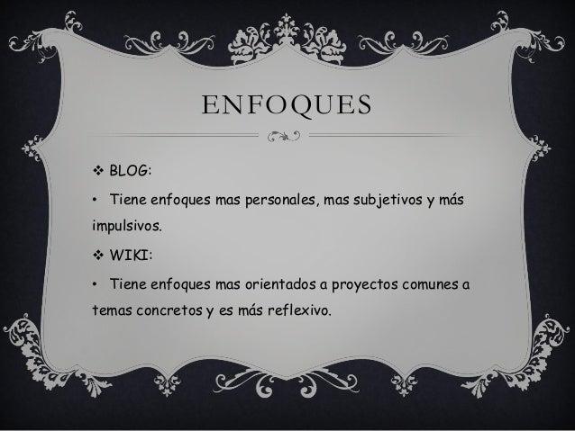 ENFOQUES  BLOG: • Tiene enfoques mas personales, mas subjetivos y más impulsivos.  WIKI: • Tiene enfoques mas orientados...
