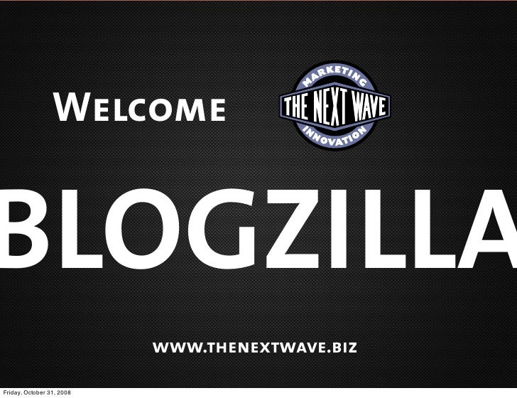Welcome   BLOGZILLA                            www.thenextwave.biz  Friday, October 31, 2008