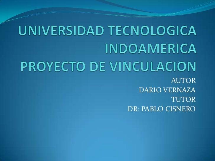 UNIVERSIDAD TECNOLOGICA INDOAMERICAPROYECTO DE VINCULACION<br />AUTOR<br />DARIO VERNAZA<br />TUTOR<br />DR: PABLO CISNERO...