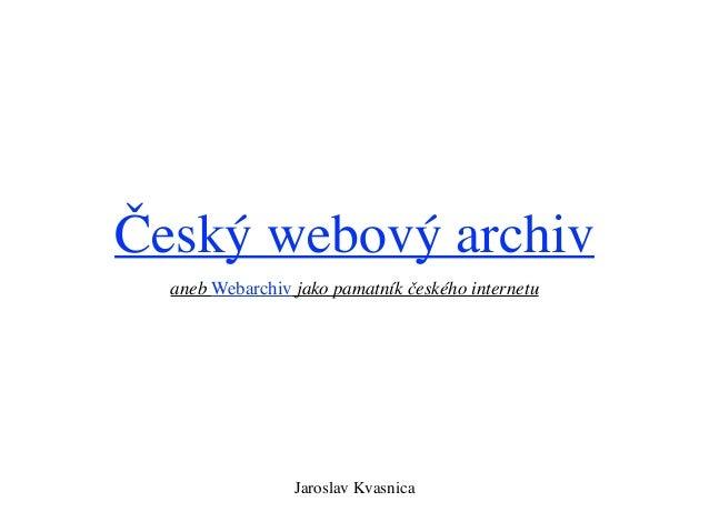Český webový archiv aneb Webarchiv jako pamatník českého internetu Jaroslav Kvasnica