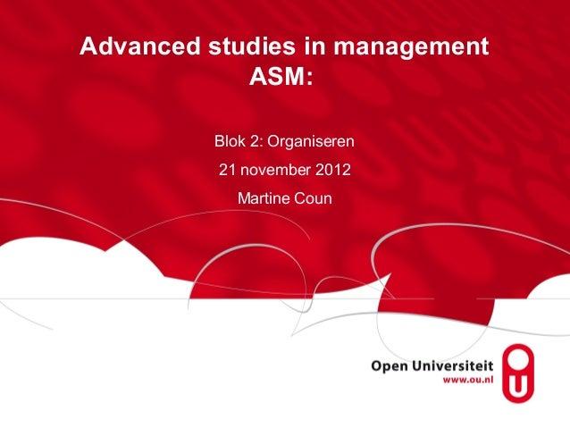 Advanced studies in management            ASM:         Blok 2: Organiseren          21 november 2012            Martine Coun