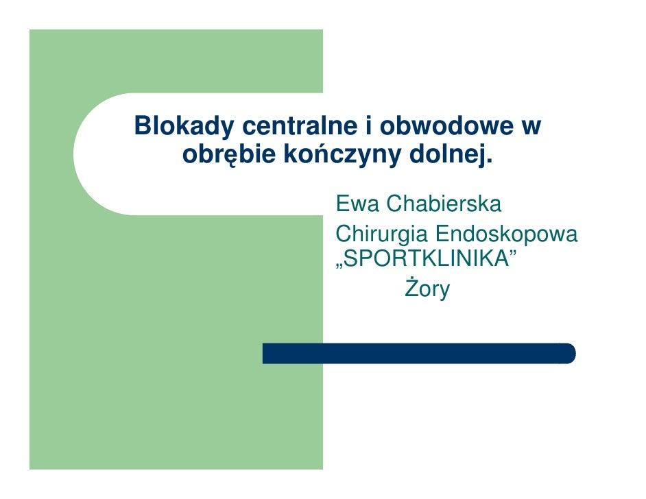 Blokady centralne i obwodowe w    obrębie kończyny dolnej.               Ewa Chabierska               Chirurgia Endoskopow...
