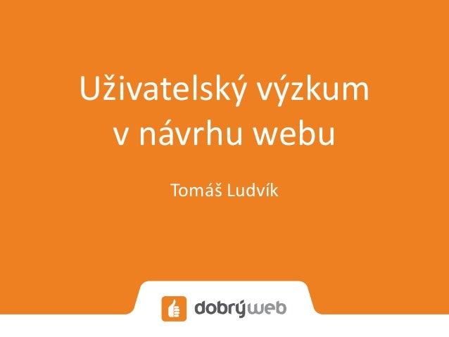 Uživatelský výzkum v návrhu webu Tomáš Ludvík
