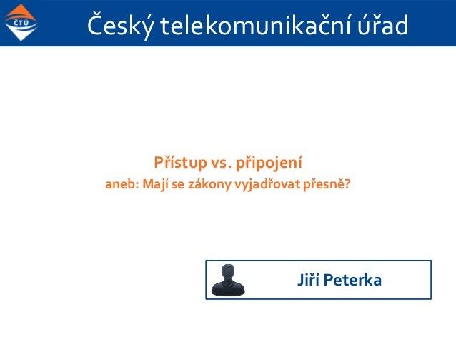 Český telekomunikační úřad Přístup vs. připojení aneb: Mají se zákony vyjadřovat přesně? Jiří Peterka