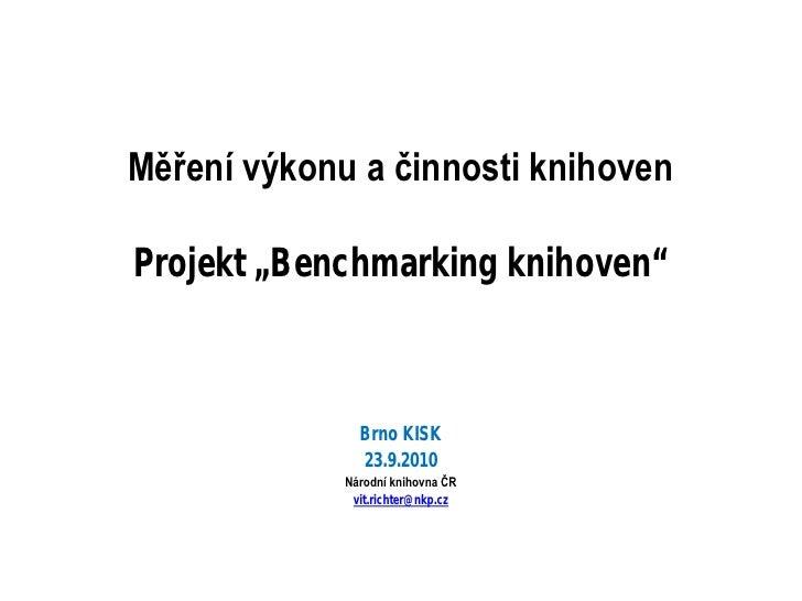"""Měření výkonu a činnosti knihoven  Projekt """"Benchmarking knihoven""""                   Brno KISK                23.9.2010   ..."""