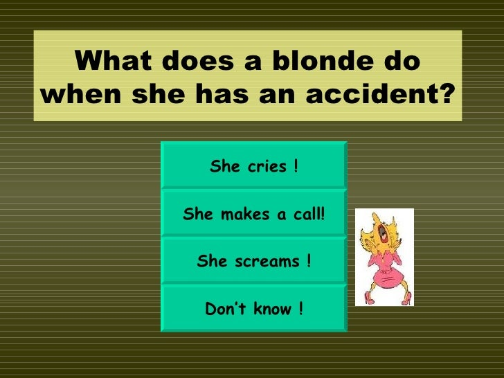 What does a blonde do when she has an accident? She cries ! She makes a call! She screams ! Don't know !