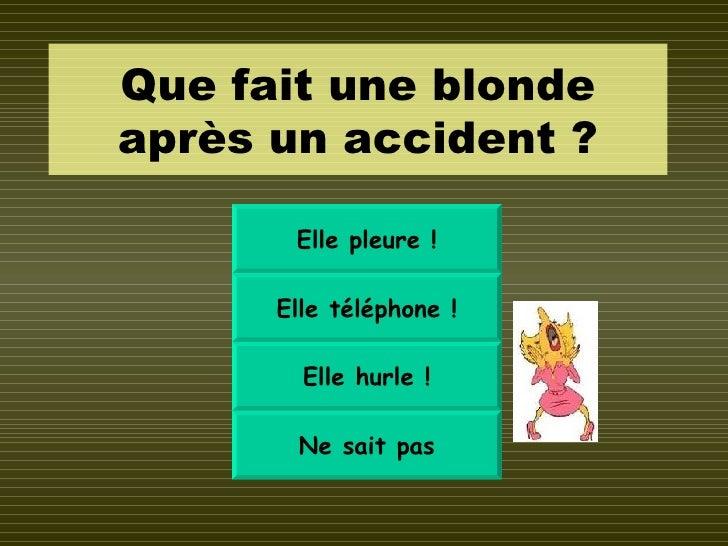 Que fait une blonde après un accident ? Elle pleure ! Elle téléphone ! Elle hurle ! Ne sait pas