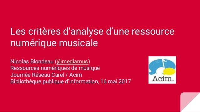 Les critères d'analyse d'une ressource numérique musicale Nicolas Blondeau (@mediamus) Ressources numériques de musique Jo...