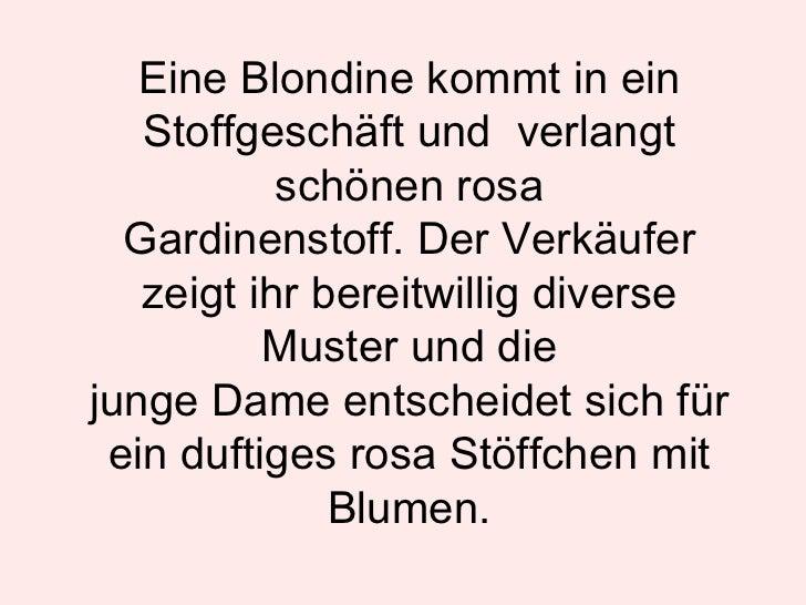 Eine Blondine kommt in ein Stoffgeschäft und  verlangt schönen rosa Gardinenstoff. Der Verkäufer zeigt ihr bereitwillig di...