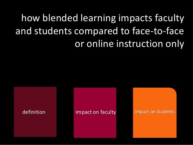 how blended learning impacts faculty and students compared to face-to-face or online instruction only  definition  impact ...