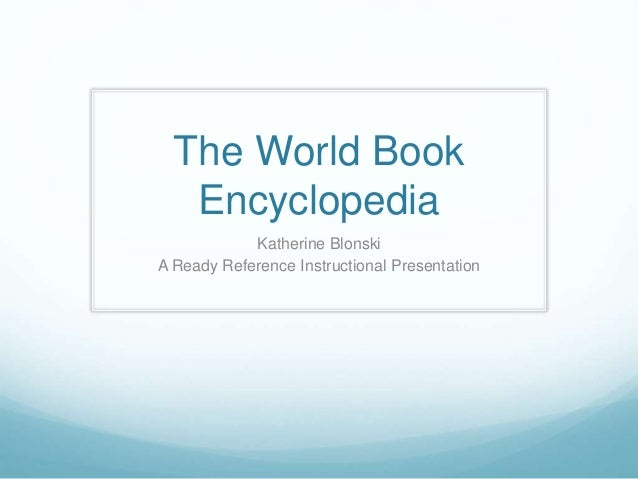 The World Book Encyclopedia Katherine Blonski A Ready Reference Instructional Presentation