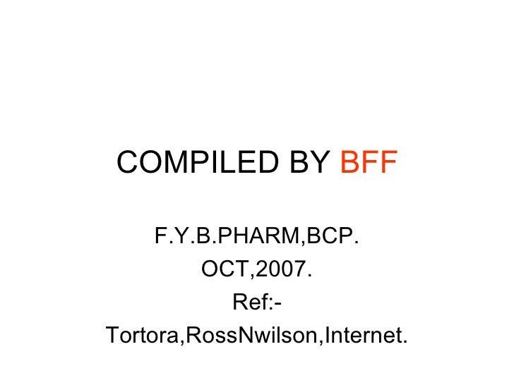 COMPILED BY  BFF F.Y.B.PHARM,BCP. OCT,2007. Ref:- Tortora,RossNwilson,Internet.