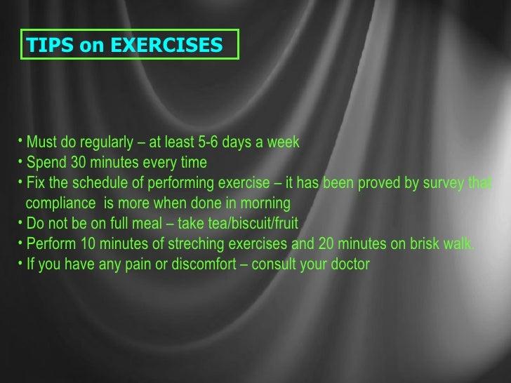 TIPS on EXERCISES <ul><li>Must do regularly – at least 5-6 days a week </li></ul><ul><li>Spend 30 minutes every time </li>...