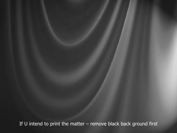 If U intend to print the matter – remove black back ground first