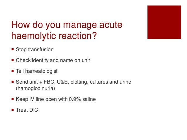How do you manage acute haemolytic reaction?  Stop transfusion  Check identity and name on unit  Tell hameatologist  S...