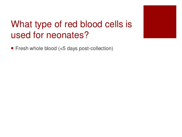 What type of red blood cells is used for neonates?  Fresh whole blood (<5 days post-collection)