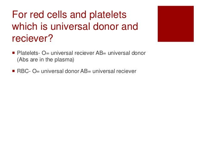 For red cells and platelets which is universal donor and reciever?  Platelets- O= universal reciever AB= universal donor ...