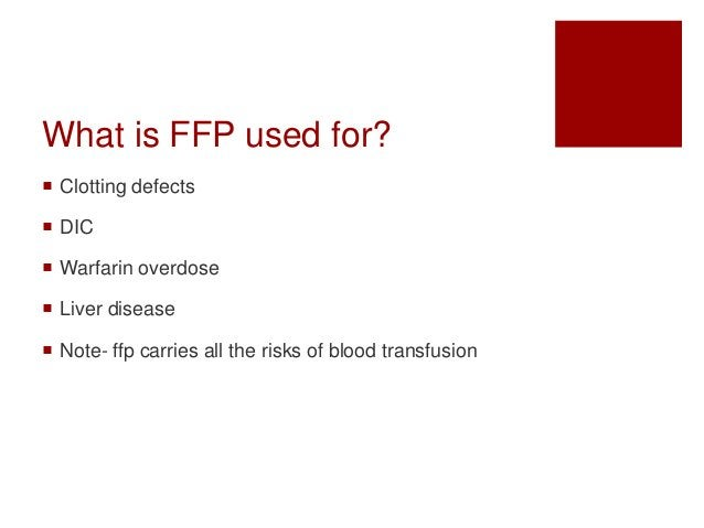 What is FFP used for?  Clotting defects  DIC  Warfarin overdose  Liver disease  Note- ffp carries all the risks of bl...