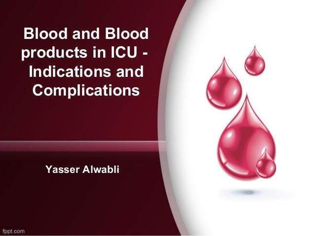 Blood and Blood products in ICU Indications and Complications  Yasser Alwabli