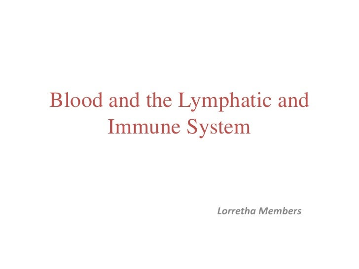 Blood and the Lymphatic and Immune System<br />Lorretha Members<br />