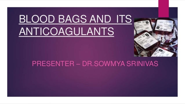 BLOOD BAGS AND ITS ANTICOAGULANTS PRESENTER – DR.SOWMYA SRINIVAS