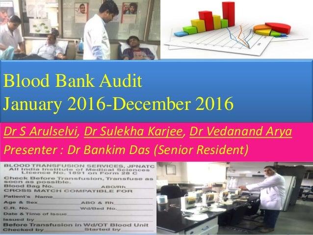 Blood Bank Audit January 2016-December 2016 Dr S Arulselvi, Dr Sulekha Karjee, Dr Vedanand Arya Presenter : Dr Bankim Das ...