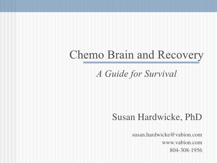 Susan Hardwicke, PhD [email_address] www.vabion.com 804-308-1956 Chemo Brain and Recovery A Guide for Survival