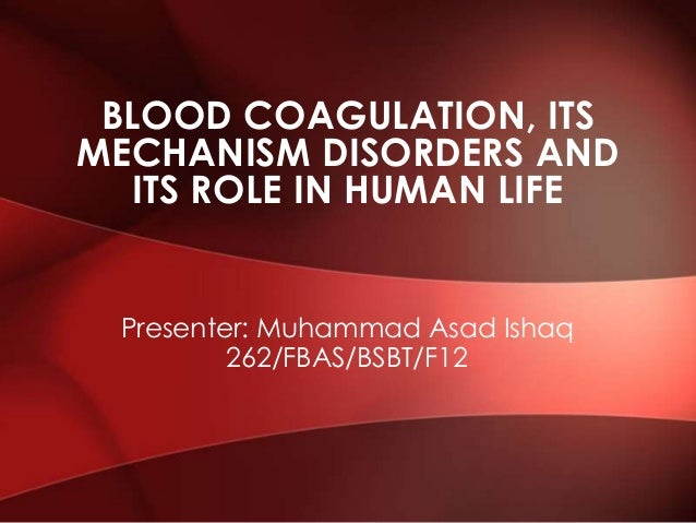 BLOOD COAGULATION, ITS MECHANISM DISORDERS AND ITS ROLE IN HUMAN LIFE  Presenter: Muhammad Asad Ishaq 262/FBAS/BSBT/F12