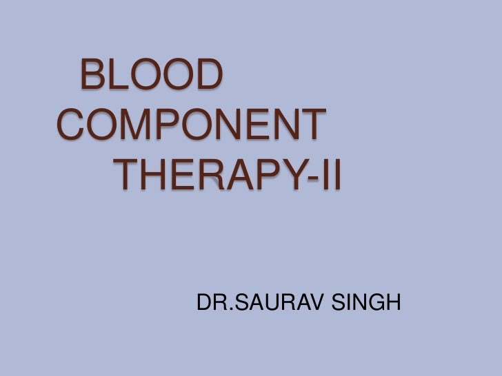 BLOODCOMPONENT  THERAPY-II     DR.SAURAV SINGH