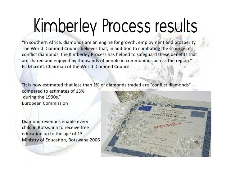 kimberley process essay Essays present day issues kimberley process establishes the rules and requirements to the means of transportation of rough diamonds particularly the containers.