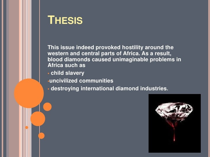 blood diamond essay thesis Related essays: de beer's international diamond monopoly view paper de beer's international diamond monopoly company overview de beers consolidated mines was formed in 1888 in south africa from the merger between the companies of barney banato and cecil rhodes.