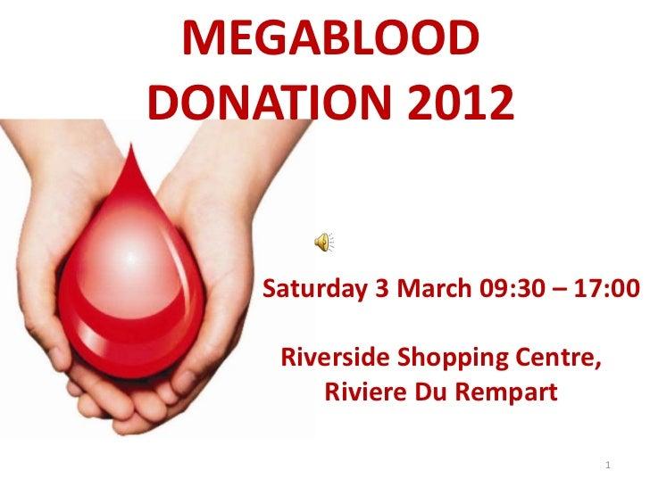 MEGABLOODDONATION 2012    Saturday 3 March 09:30 – 17:00     Riverside Shopping Centre,        Riviere Du Rempart         ...