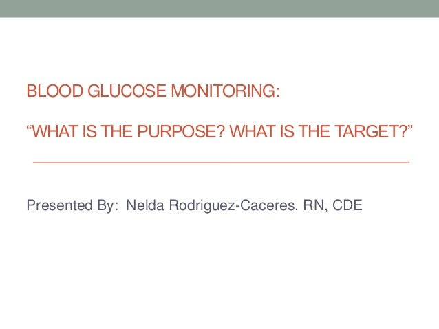 """BLOOD GLUCOSE MONITORING: """"WHAT IS THE PURPOSE? WHAT IS THE TARGET?"""" Presented By: Nelda Rodriguez-Caceres, RN, CDE"""