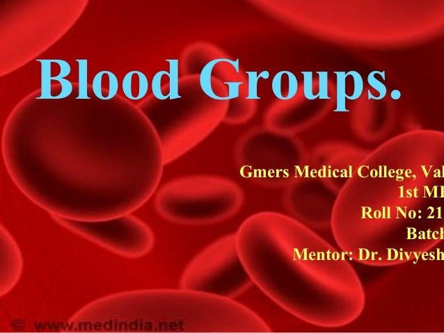 Blood Groups. Gmers Medical College, Val 1st MB Roll No: 21- Batch Mentor: Dr. Divyesh
