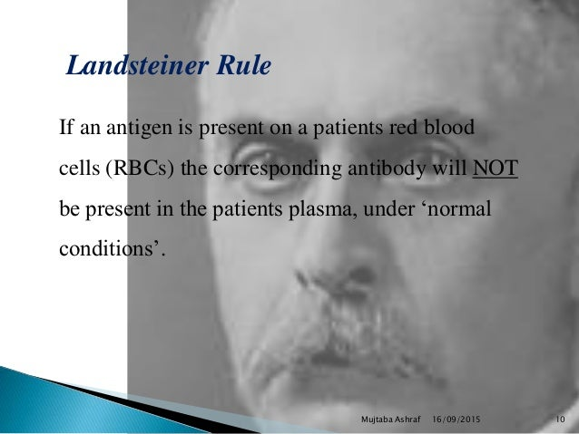 Landsteiner Rule If an antigen is present on a patients red blood cells (RBCs) the corresponding antibody will NOT be pres...