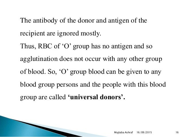The antibody of the donor and antigen of the recipient are ignored mostly. Thus, RBC of 'O' group has no antigen and so ag...