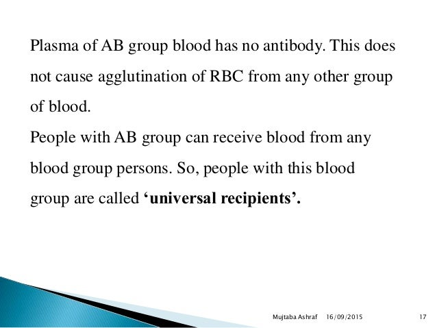 Plasma of AB group blood has no antibody. This does not cause agglutination of RBC from any other group of blood. People w...