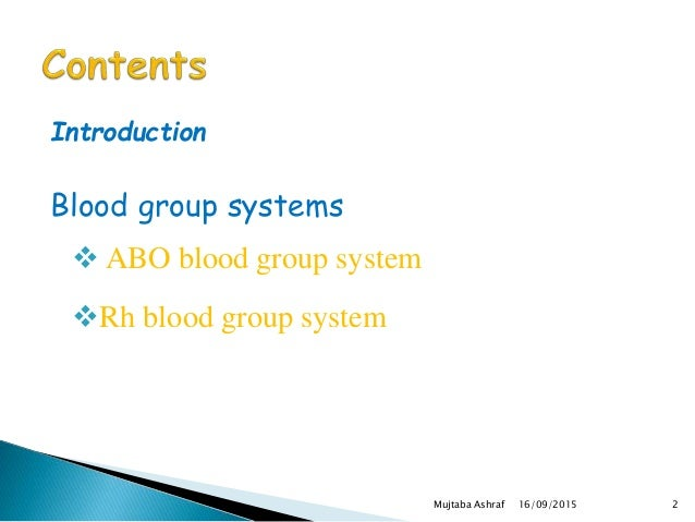 Introduction Blood group systems  ABO blood group system Rh blood group system 16/09/2015 2Mujtaba Ashraf