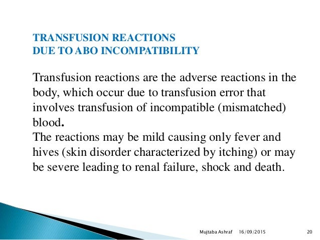 16/09/2015Mujtaba Ashraf 20 TRANSFUSION REACTIONS DUE TO ABO INCOMPATIBILITY Transfusion reactions are the adverse reactio...