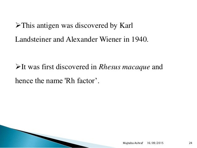 This antigen was discovered by Karl Landsteiner and Alexander Wiener in 1940. It was first discovered in Rhesus macaque ...