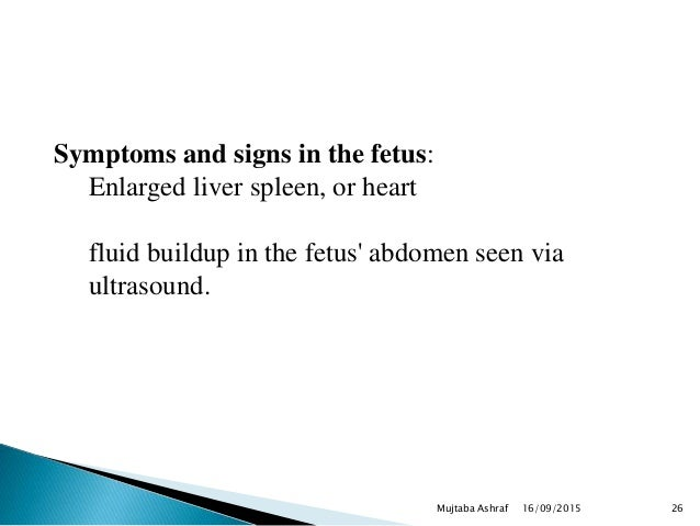 Symptoms and signs in the fetus: Enlarged liver spleen, or heart fluid buildup in the fetus' abdomen seen via ultrasound. ...