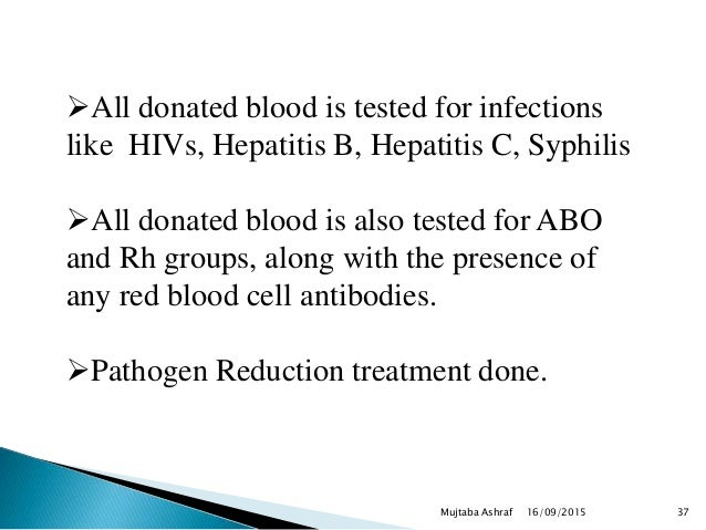 All donated blood is tested for infections like HIVs, Hepatitis B, Hepatitis C, Syphilis All donated blood is also teste...